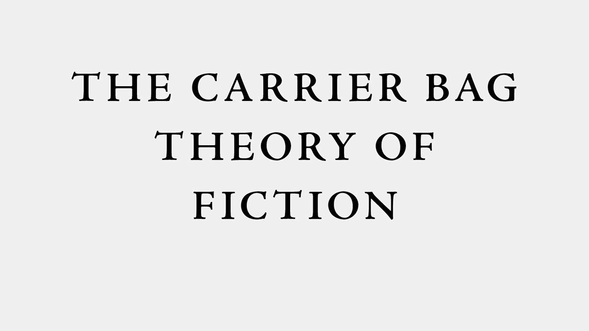 © Ursula Le Guin, The Carrier Bag Theory of Fiction, 1986